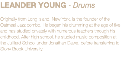 LEANDER YOUNG - Drums Originally from Long Island, New York, is the founder of the Oatmeal Jazz combo. He began his drumming at the age of five and has studied privately with numerous teachers through his childhood. After high school, he studied music composition at the Juilliard School under Jonathan Dawe, before transferring to Stony Brook University.