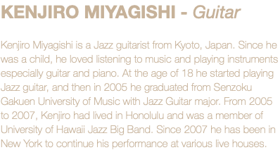KENJIRO MIYAGISHI - Guitar Kenjiro Miyagishi is a Jazz guitarist from Kyoto, Japan. Since he was a child, he loved listening to music and playing instruments especially guitar and piano. At the age of 18 he started playing Jazz guitar, and then in 2005 he graduated from Senzoku Gakuen University of Music with Jazz Guitar major. From 2005 to 2007, Kenjiro had lived in Honolulu and was a member of University of Hawaii Jazz Big Band. Since 2007 he has been in New York to continue his performance at various live houses.