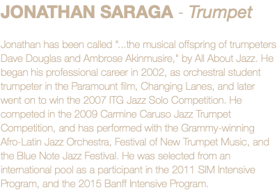 "JONATHAN SARAGA - Trumpet Jonathan has been called ""...the musical offspring of trumpeters Dave Douglas and Ambrose Akinmusire,"" by All About Jazz. He began his professional career in 2002, as orchestral student trumpeter in the Paramount film, Changing Lanes, and later went on to win the 2007 ITG Jazz Solo Competition. He competed in the 2009 Carmine Caruso Jazz Trumpet Competition, and has performed with the Grammy-winning Afro-Latin Jazz Orchestra, Festival of New Trumpet Music, and the Blue Note Jazz Festival. He was selected from an international pool as a participant in the 2011 SIM Intensive Program, and the 2015 Banff Intensive Program."